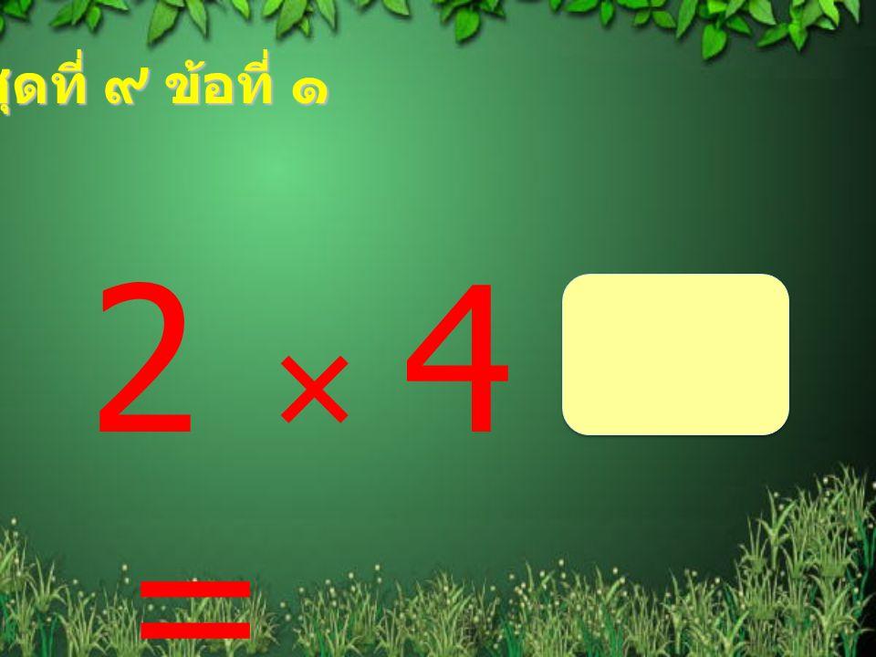 ชุดที่ ๙ ข้อที่ ๑ 2  4 =
