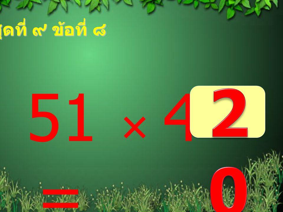 ชุดที่ ๙ ข้อที่ ๘ 204 51  4 =