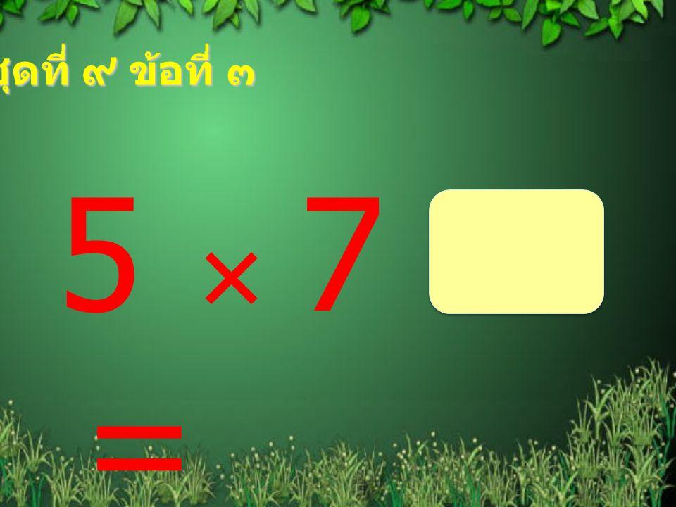ชุดที่ ๙ ข้อที่ ๓ 5  7 =