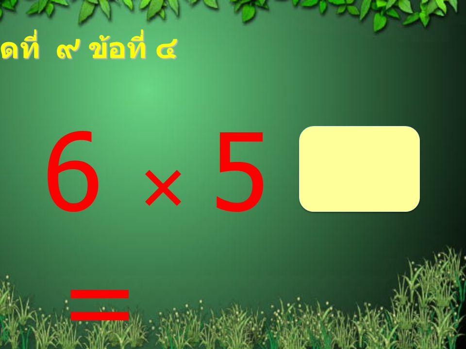 ชุดที่ ๙ ข้อที่ ๔ 6  5 =