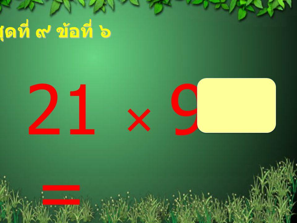 ชุดที่ ๙ ข้อที่ ๖ 21  9 =