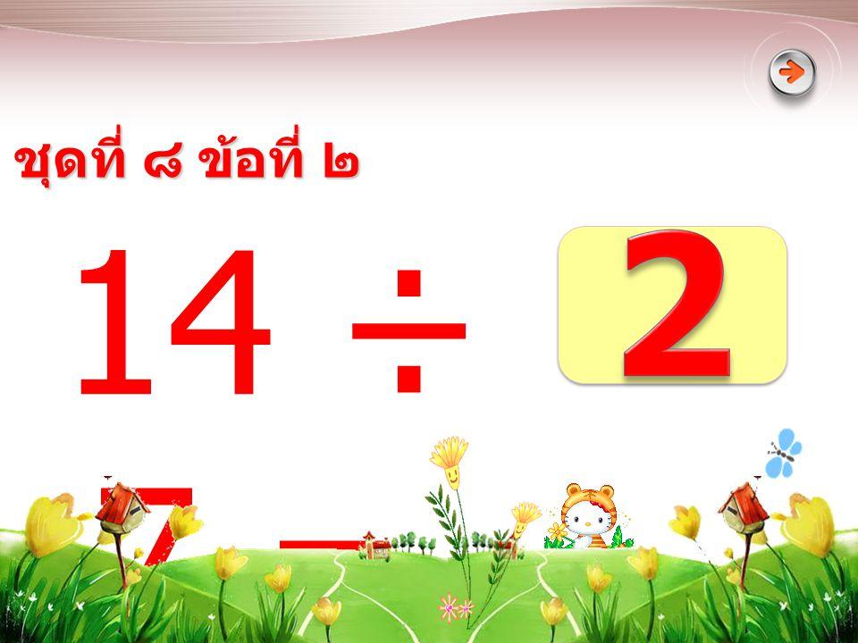 ชุดที่ ๘ ข้อที่ ๒ 2 14 ÷ 7 =