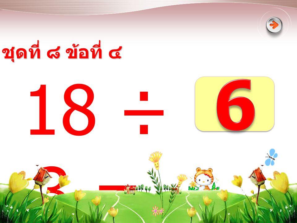 ชุดที่ ๘ ข้อที่ ๔ 6 18 ÷ 3 =