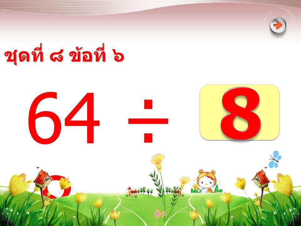 ชุดที่ ๘ ข้อที่ ๖ 8 64 ÷ 8 =