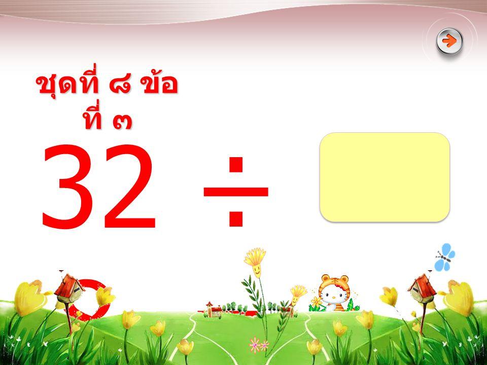 ชุดที่ ๘ ข้อที่ ๓ 32 ÷ 8 =