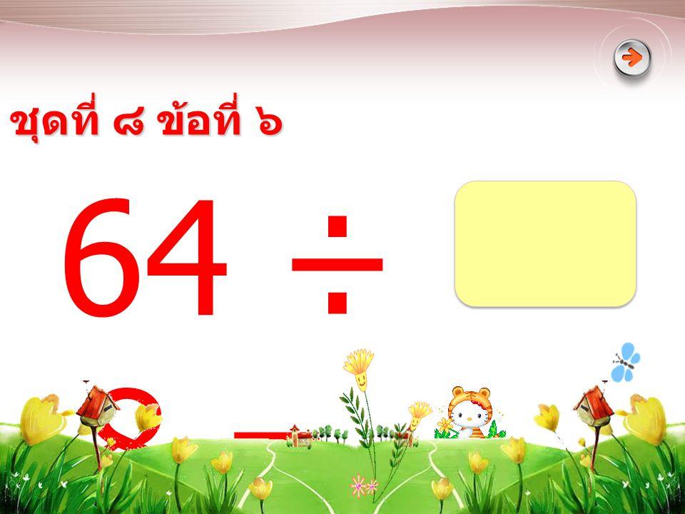 ชุดที่ ๘ ข้อที่ ๖ 64 ÷ 8 =