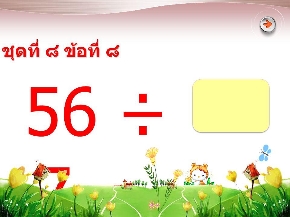 ชุดที่ ๘ ข้อที่ ๘ 56 ÷ 7 =