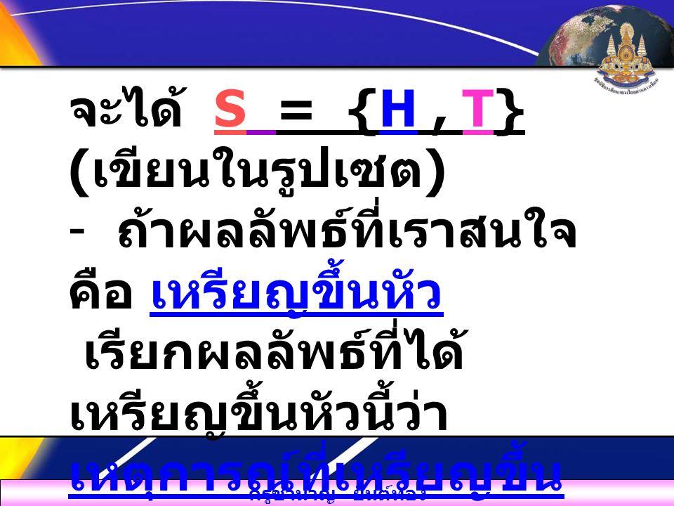 จะได้ S = {H , T} (เขียนในรูปเซต)