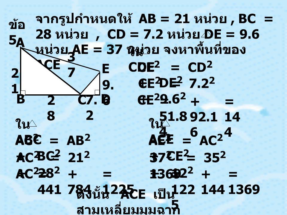 ข้อ 5 จากรูปกำหนดให้ AB = 21 หน่วย , BC = 28 หน่วย , CD = 7.2 หน่วย DE = 9.6 หน่วย AE = 37 หน่วย จงหาพื้นที่ของ ACE.