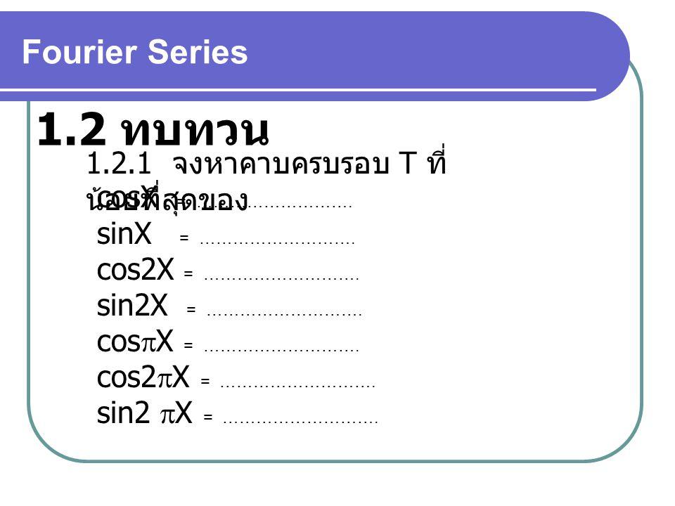 1.2 ทบทวน Fourier Series 1.2.1 จงหาคาบครบรอบ T ที่น้อยที่สุดของ