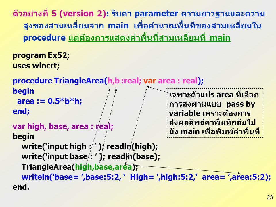 ตัวอย่างที่ 5 (version 2): รับค่า parameter ความยาวฐานและความสูงของสามเหลี่ยมจาก main เพื่อคำนวณพื้นที่ของสามเหลี่ยมใน procedure แต่ต้องการแสดงค่าพื้นที่สามเหลี่ยมที่ main