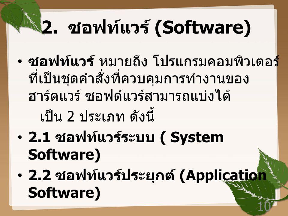 2. ซอฟท์แวร์ (Software) ซอฟท์แวร์ หมายถึง โปรแกรมคอมพิวเตอร์ที่เป็นชุดคำสั่งที่ควบคุมการทำงานของฮาร์ดแวร์ ซอฟต์แวร์สามารถแบ่งได้