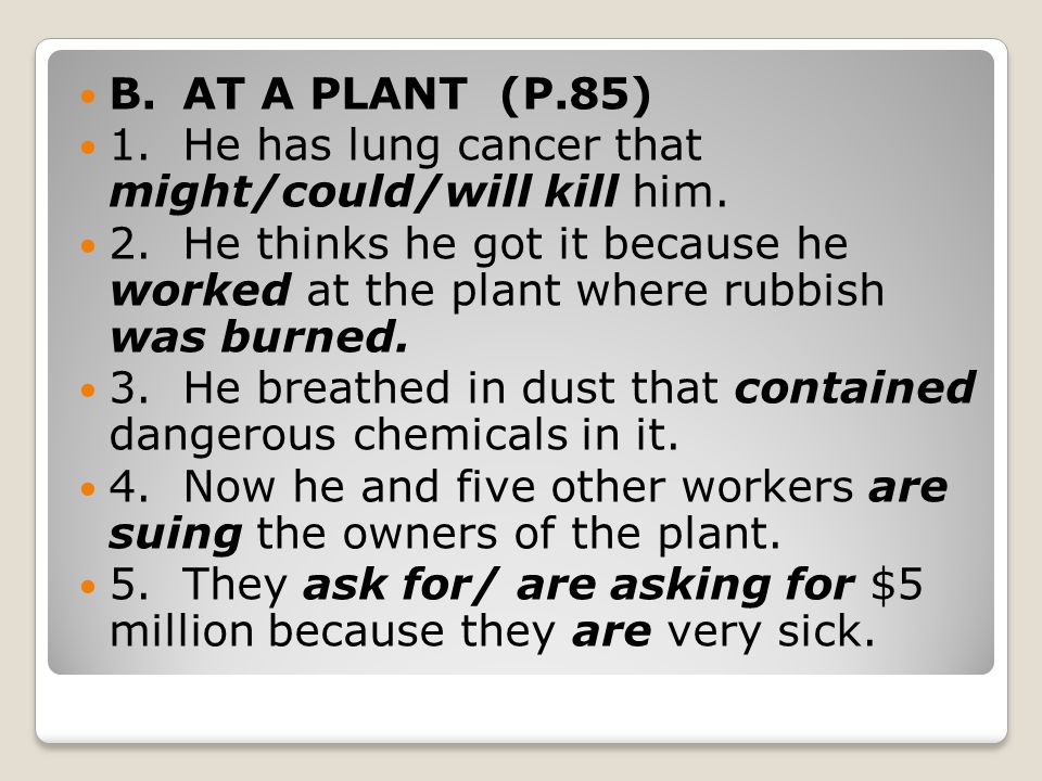 B. AT A PLANT (P.85) 1. He has lung cancer that might/could/will kill him.