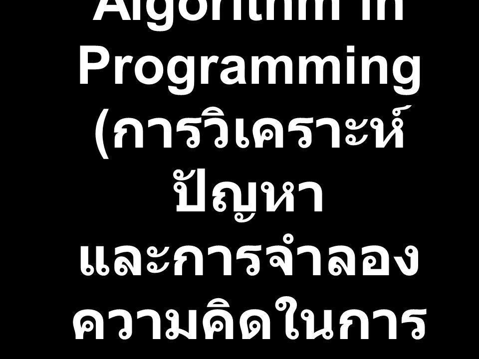 Problem Analysis and Algorithm in Programming (การวิเคราะห์ปัญหา และการจำลองความคิดในการเขียนโปรแกรมคอมฯ)