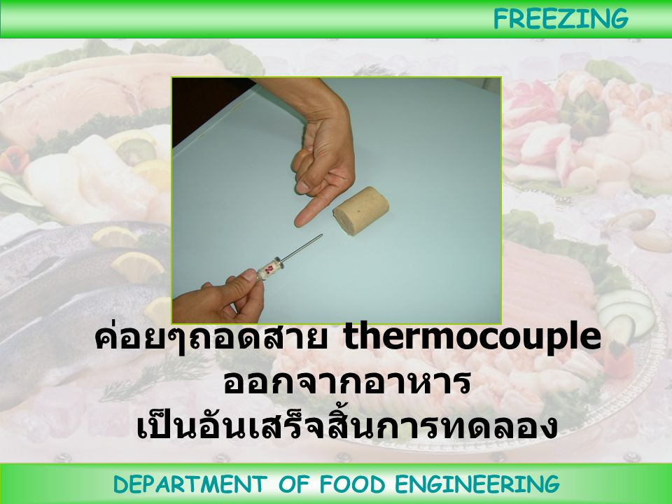 ค่อยๆถอดสาย thermocouple ออกจากอาหาร เป็นอันเสร็จสิ้นการทดลอง