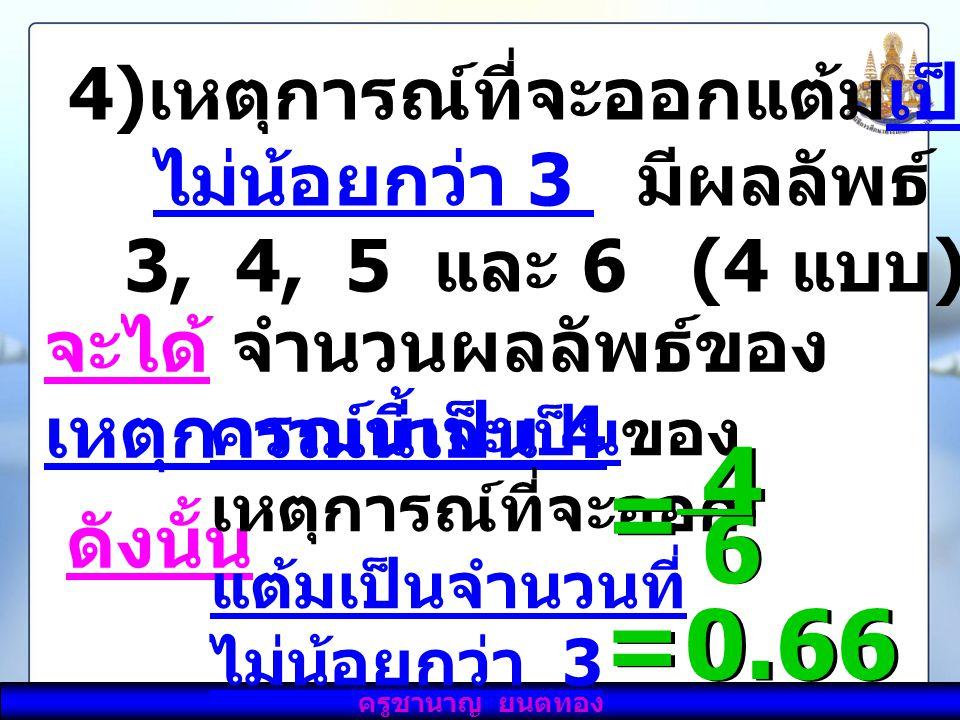 4 6 = = 0.66 เหตุการณ์ที่จะออกแต้มเป็นจำนวนที่