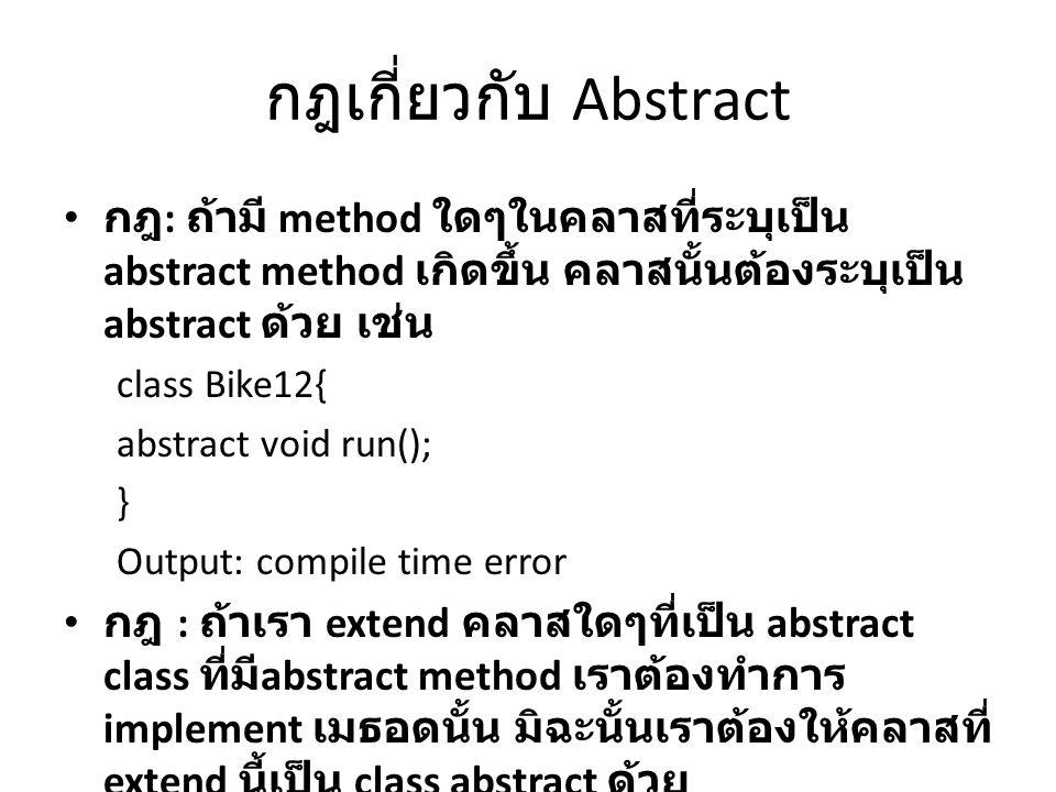 กฎเกี่ยวกับ Abstract กฎ: ถ้ามี method ใดๆในคลาสที่ระบุเป็น abstract method เกิดขึ้น คลาสนั้นต้องระบุเป็น abstract ด้วย เช่น.