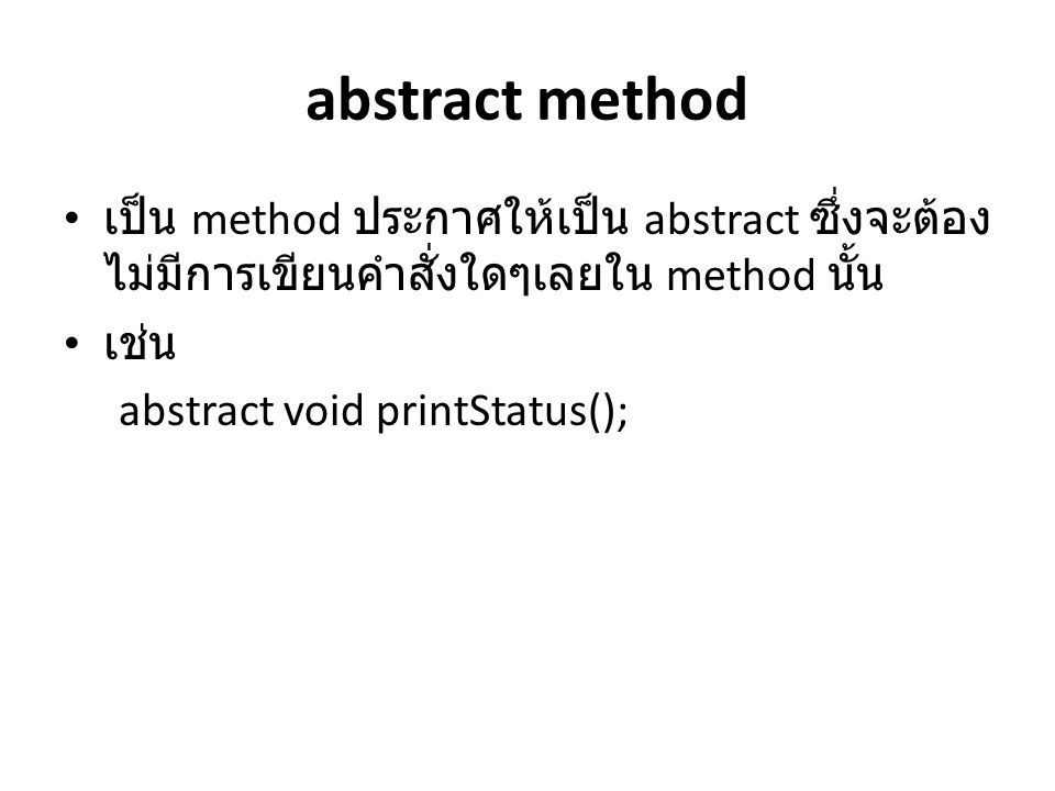 abstract method เป็น method ประกาศให้เป็น abstract ซึ่งจะต้องไม่มีการเขียนคำสั่งใดๆเลยใน method นั้น.