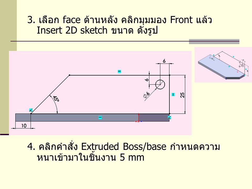 3. เลือก face ด้านหลัง คลิกมุมมอง Front แล้ว Insert 2D sketch ขนาด ดังรูป