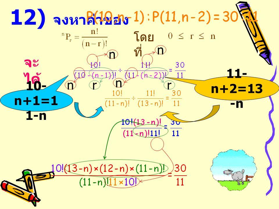 12) จงหาค่าของ โดยที่ n n จะได้ 11-n+2=13-n n n r r 10-n+1=11-n