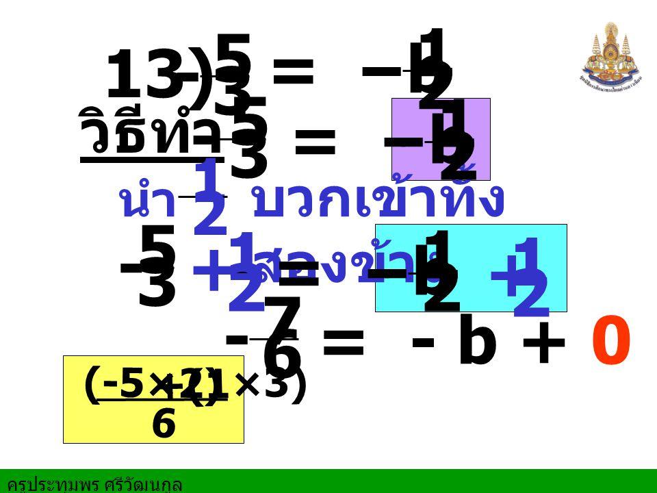 - 1. 2. - 5. 3. = - b. 13) - 5. 3. - 1. 2. วิธีทำ. = - b. 1. 2. บวกเข้าทั้งสองข้าง.