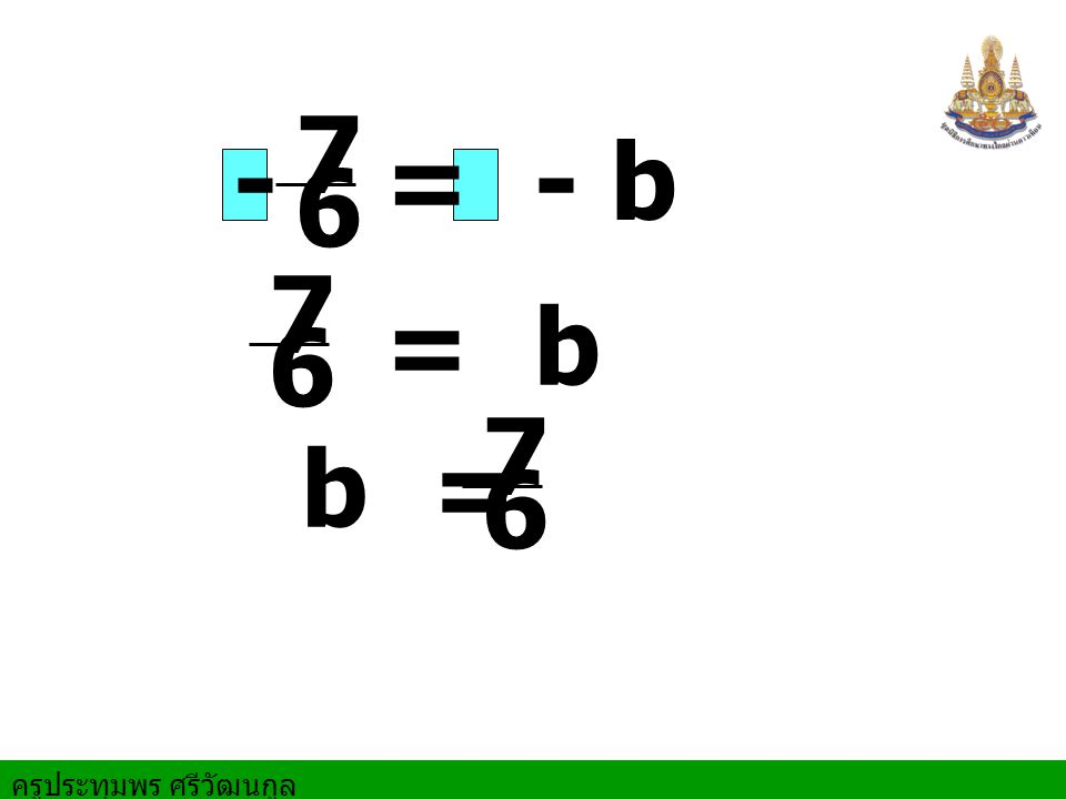 - 7 6 = - b 7 6 = b 7 6 b =