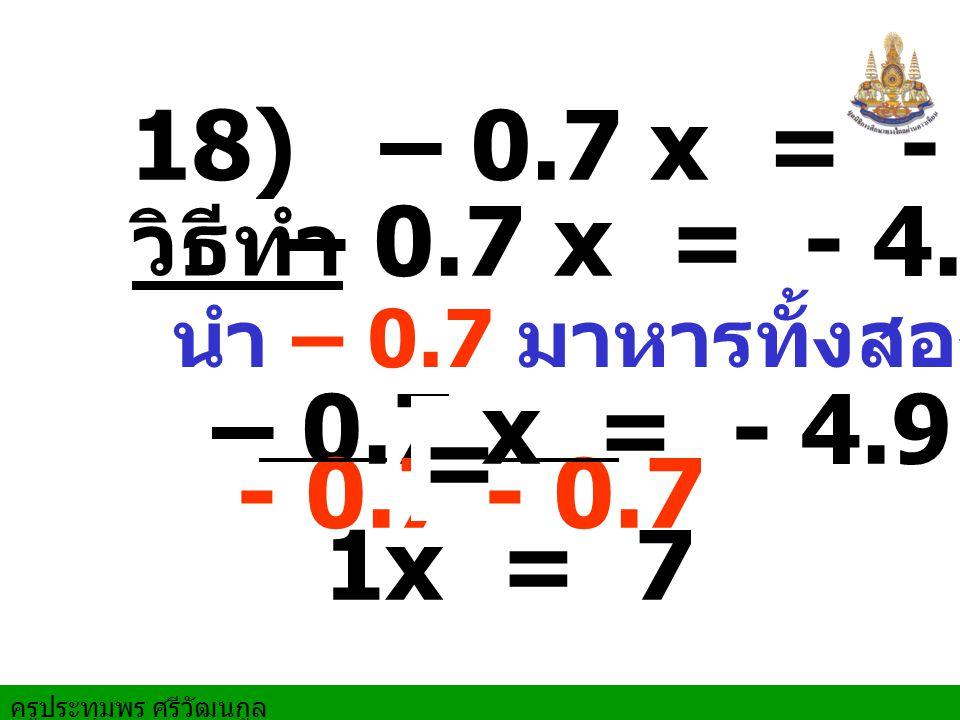 18) – 0.7 x = - 4.9 – 0.7 x = - 4.9. วิธีทำ. นำ – 0.7 มาหารทั้งสองข้าง. – 0.7 x = - 4.9.