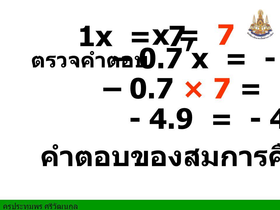 1x = 7, x = 7 – 0.7 x = - 4.9 ตรวจคำตอบ – 0.7 × 7 = - 4.9 - 4.9 = - 4.9 คำตอบของสมการคือ 7