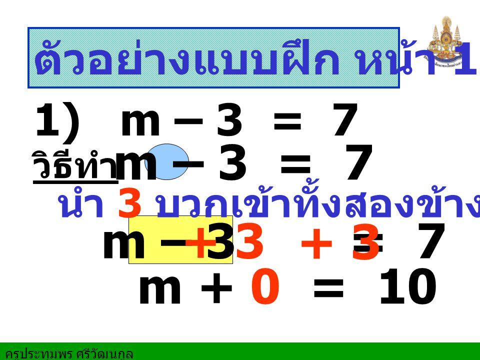 m – 3 = 7 m – 3 = 7 + 3 + 3 m + 0 = 10 ตัวอย่างแบบฝึก หน้า 159 ข้อ 2