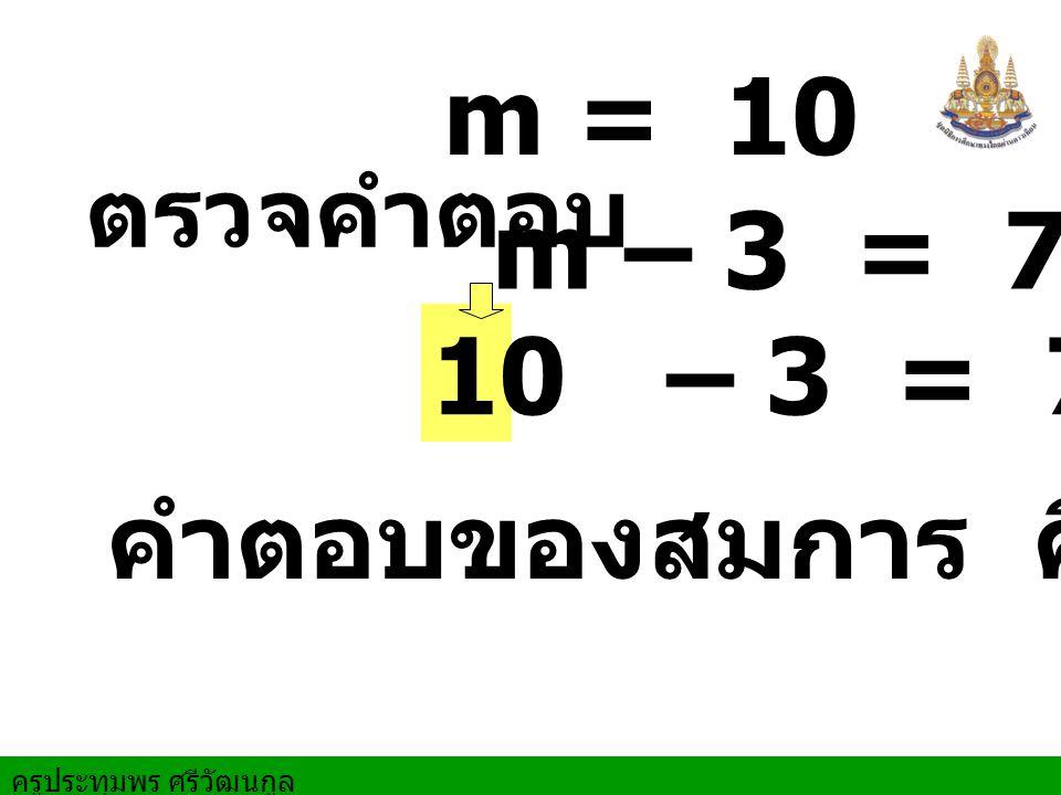 m = 10 ตรวจคำตอบ m – 3 = 7 – 3 = 7 10 คำตอบของสมการ คือ 10