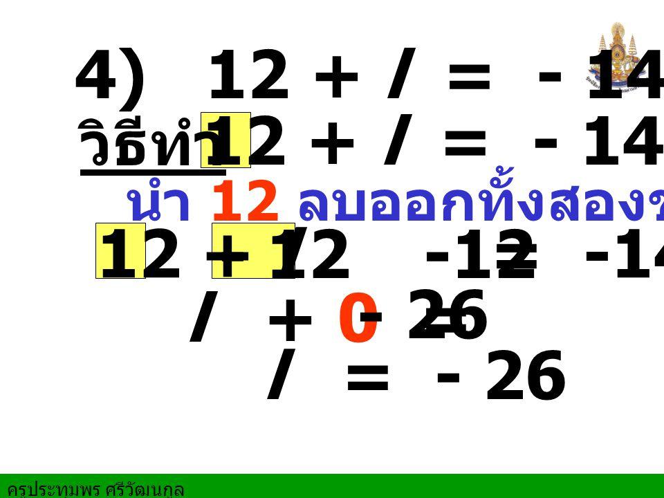 4) 12 + l = - 14 12 + l = - 14. วิธีทำ. นำ 12 ลบออกทั้งสองข้าง. 12 + l = -14. - 12.
