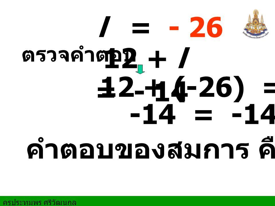 l = - 26 ตรวจคำตอบ 12 + l = - 14 12 + (-26) = -14 -14 = -14 คำตอบของสมการ คือ - 26
