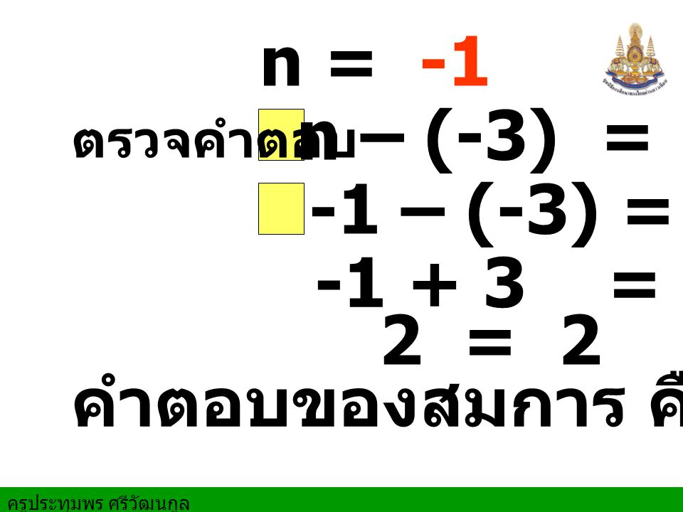 n = -1 n – (-3) = 2 ตรวจคำตอบ -1 – (-3) = 2 -1 + 3 = 2 2 = 2 คำตอบของสมการ คือ -1