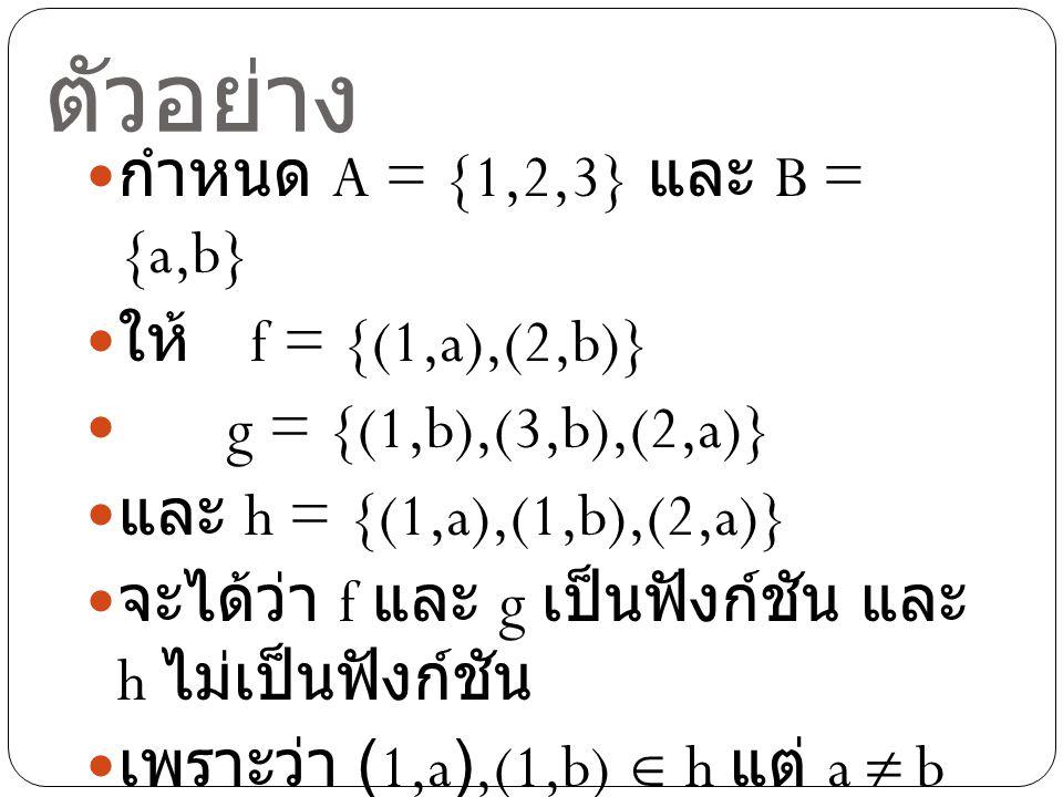 ตัวอย่าง กำหนด A = {1,2,3} และ B = {a,b} ให้ f = {(1,a),(2,b)}