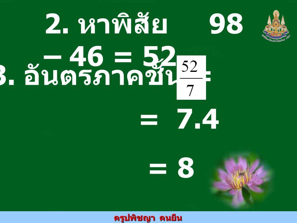 2. หาพิสัย 98 – 46 = 52 3. อันตรภาคชั้น = = 7.4 = 8