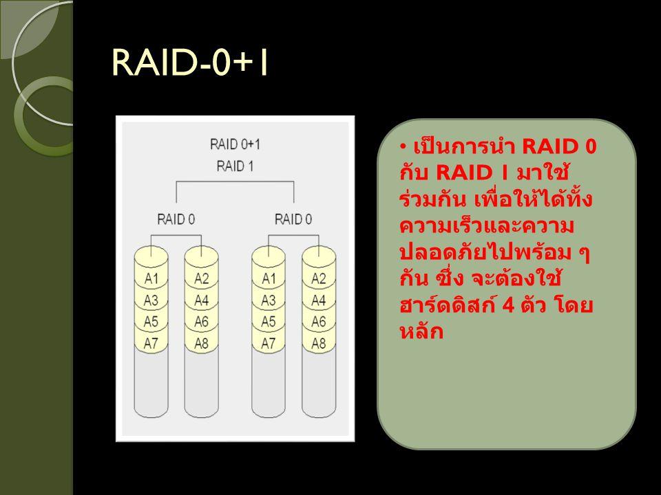 RAID-0+1 เป็นการนำ RAID 0 กับ RAID 1 มาใช้ร่วมกัน เพื่อให้ได้ทั้งความเร็วและความปลอดภัยไปพร้อม ๆ กัน ซึ่ง จะต้องใช้ฮาร์ดดิสก์ 4 ตัว โดยหลัก.