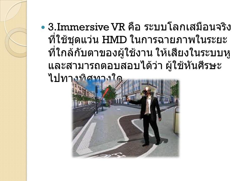 3.Immersive VR คือ ระบบโลกเสมือนจริงที่ใช้ชุด แว่น HMD ในการฉายภาพในระยะที่ใกล้กับตาของผู้ใช้งาน ให้เสียงในระบบหู และสามารถตอบสอบได้ว่า ผู้ใช้หันศีรษะไป ทางทิศทางใด