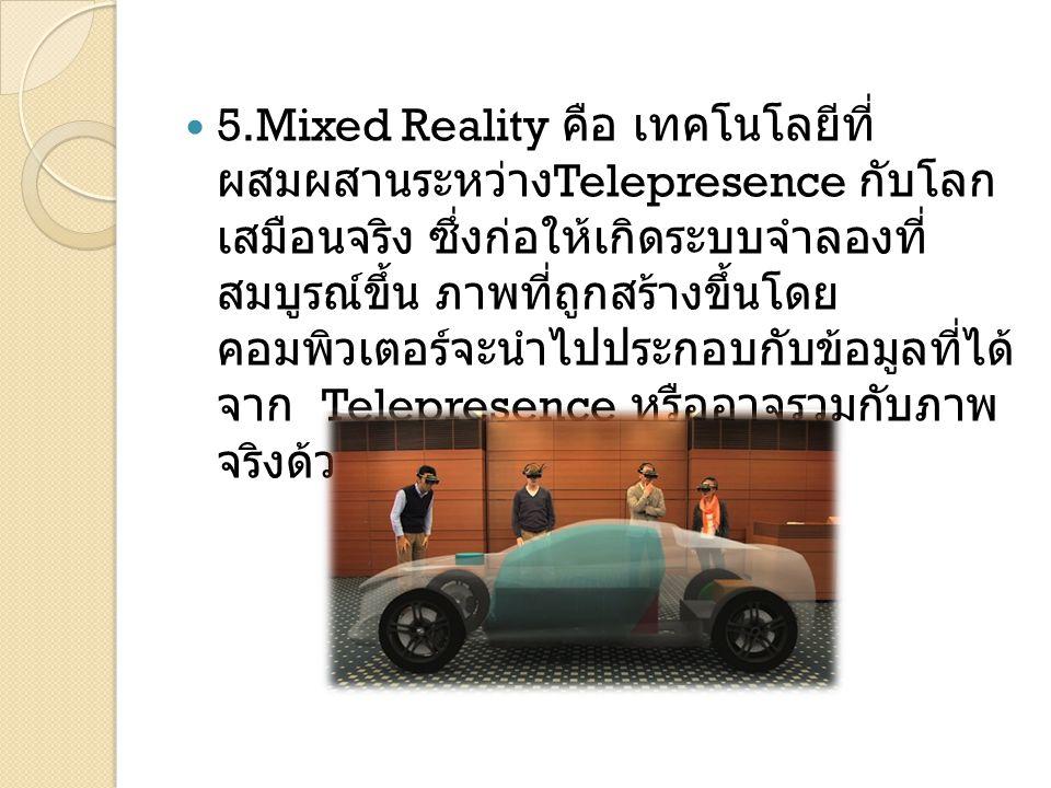 5.Mixed Reality คือ เทคโนโลยีที่ผสมผสานระหว่าง Telepresence กับโลกเสมือนจริง ซึ่งก่อให้เกิดระบบ จำลองที่สมบูรณ์ขึ้น ภาพที่ถูกสร้างขึ้นโดยคอมพิวเตอร์จะ นำไปประกอบกับข้อมูลที่ได้จาก Telepresence หรือ อาจรวมกับภาพจริงด้วยก็ได้