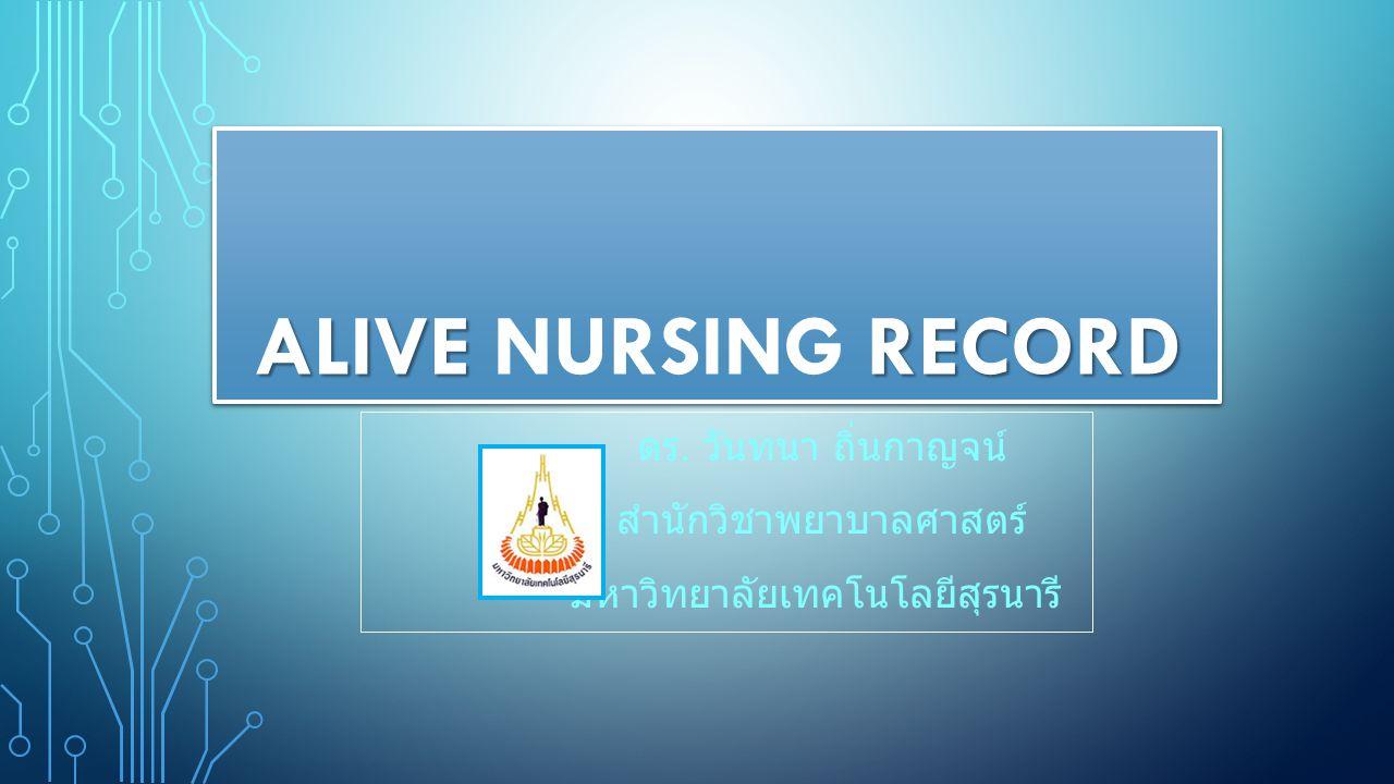 ALIVE NURSING RECORD ดร. วันทนา ถิ่นกาญจน์ สำนักวิชาพยาบาลศาสตร์