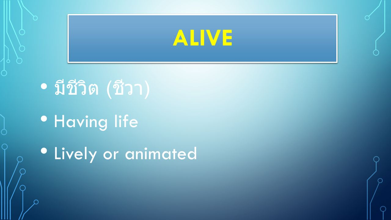 ALIVE มีชีวิต (ชีวา) Having life Lively or animated