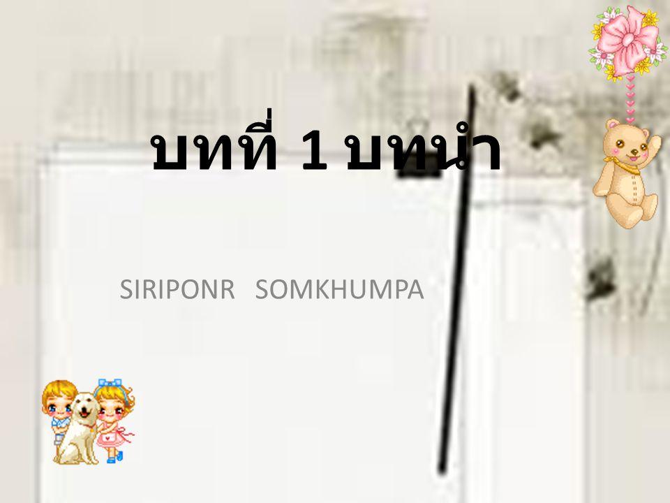 บทที่ 1 บทนำ SIRIPONR SOMKHUMPA