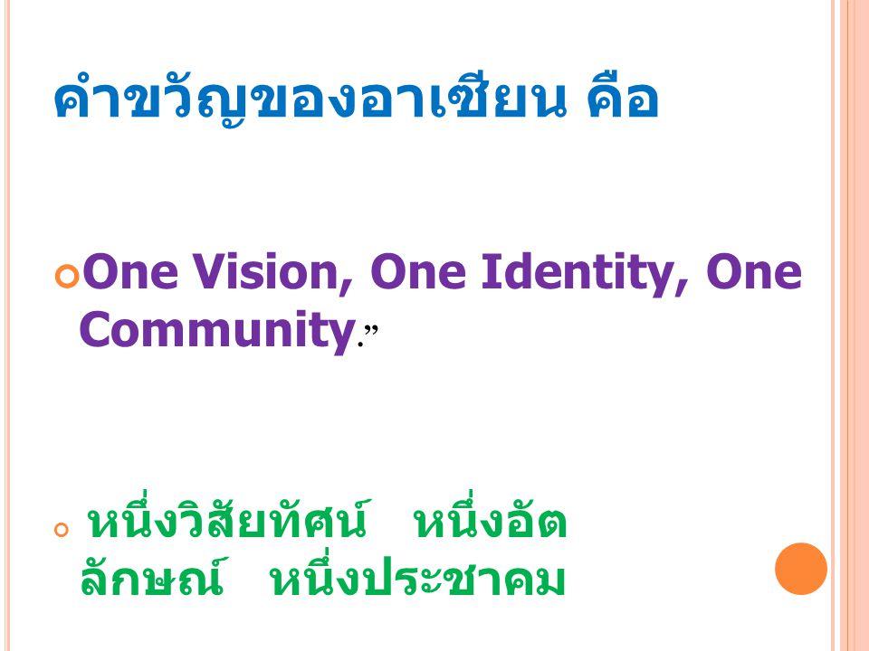 คำขวัญของอาเซียน คือ One Vision, One Identity, One Community.