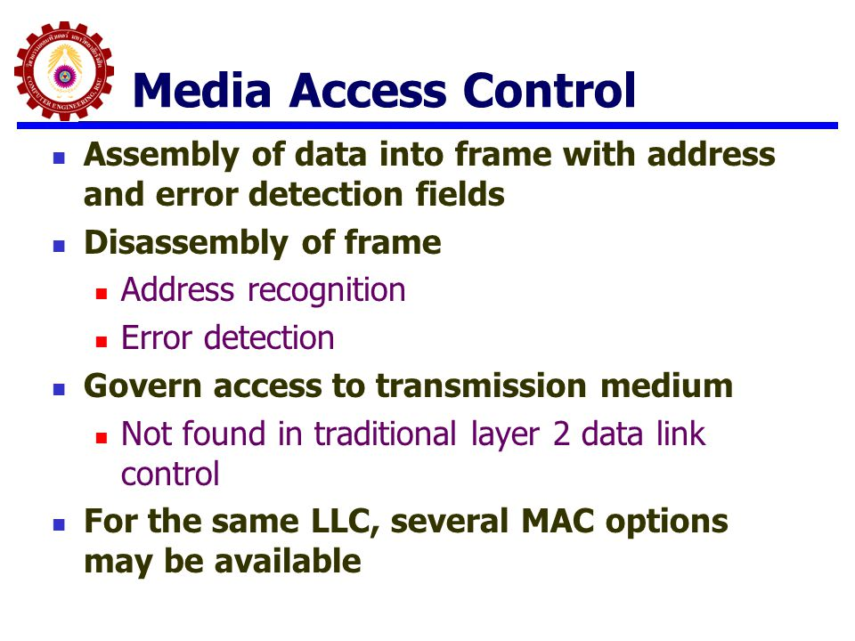 Media Access Control Assembly of data into frame with address and error detection fields. Disassembly of frame.