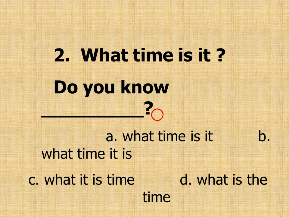 c. what it is time d. what is the time