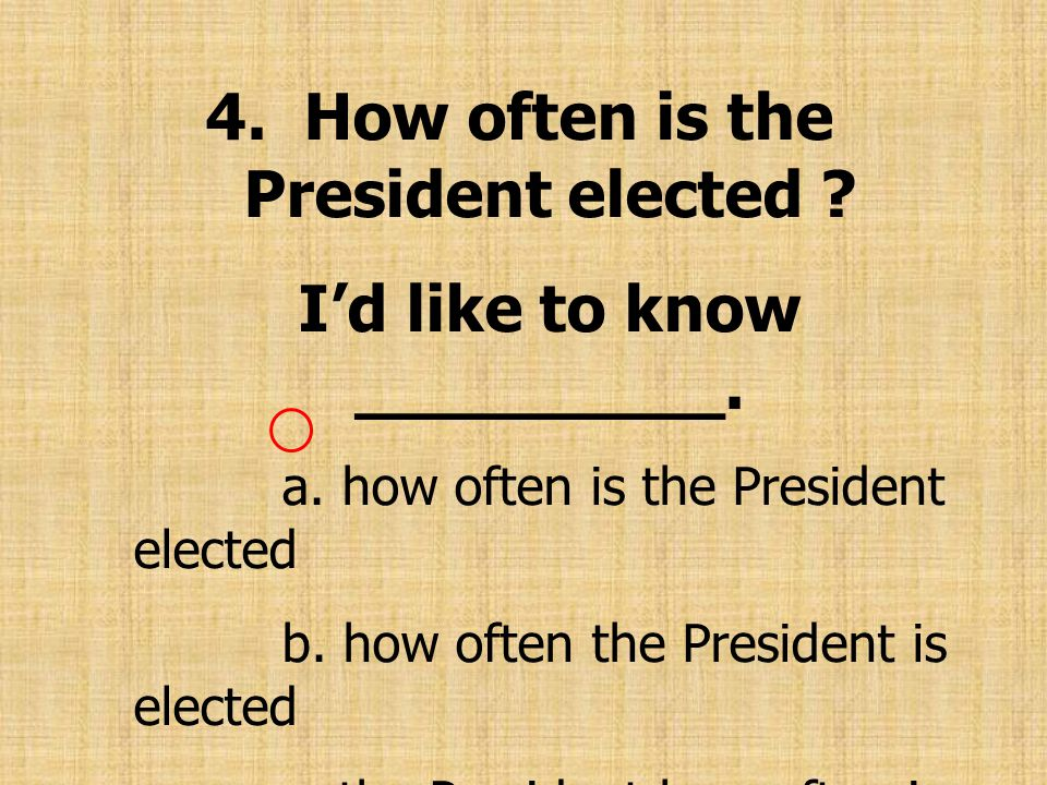 4. How often is the President elected I'd like to know _________.