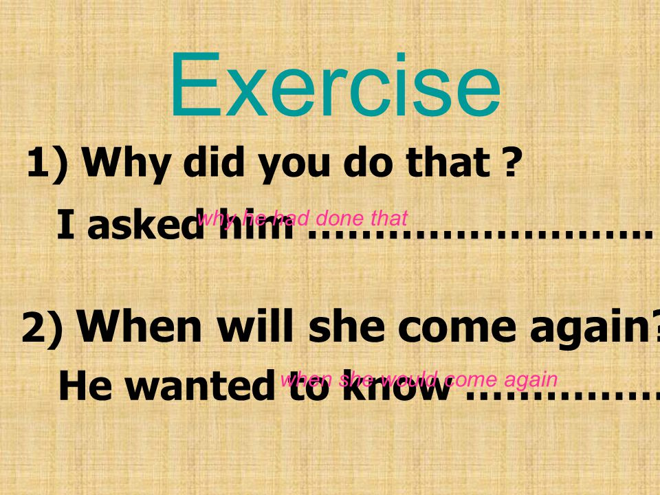 Exercise 1) Why did you do that I asked him ……………………..