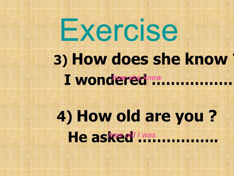 Exercise I wondered ……………… 4) How old are you He asked ……………..