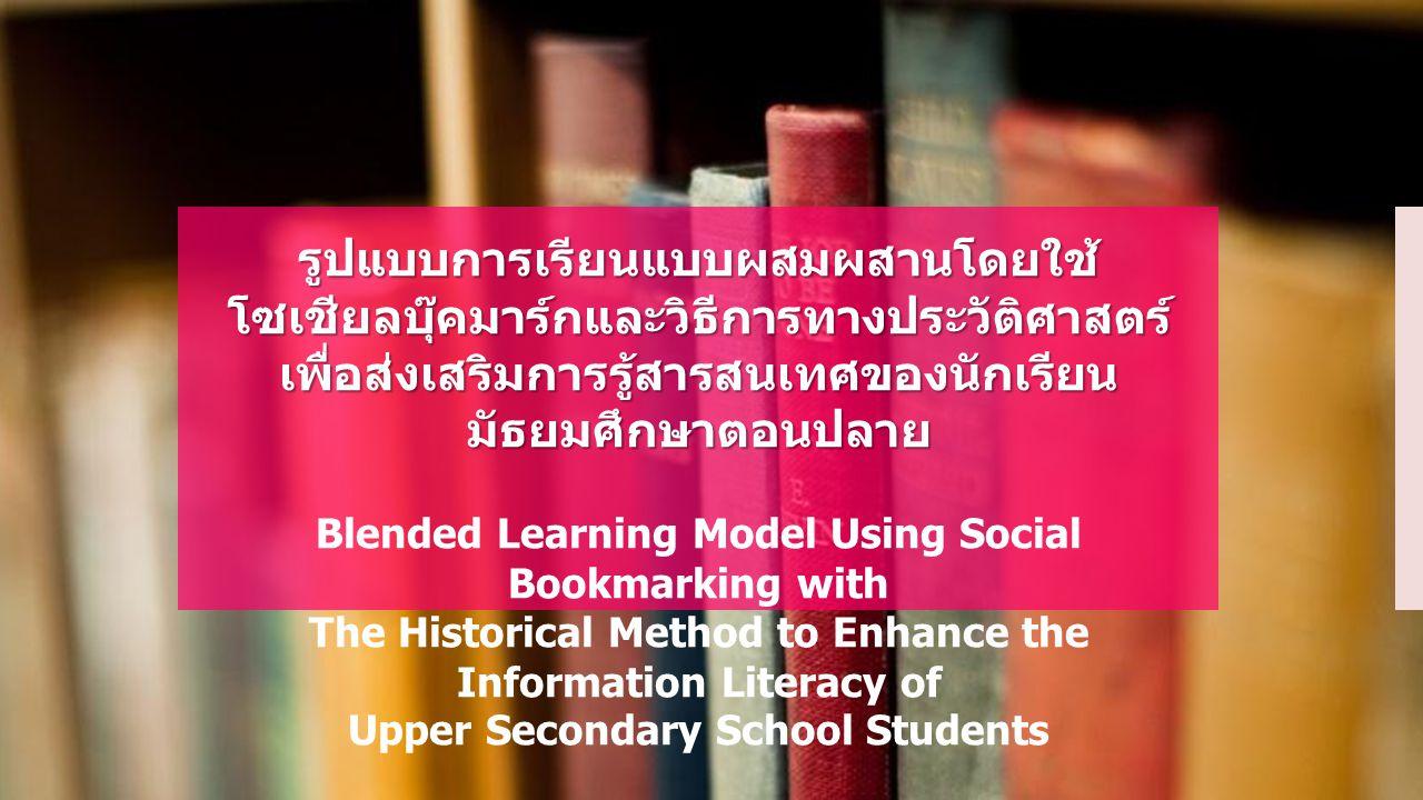 รูปแบบการเรียนแบบผสมผสานโดยใช้ โซเชียลบุ๊คมาร์กและวิธีการทางประวัติศาสตร์ เพื่อส่งเสริมการรู้สารสนเทศของนักเรียนมัธยมศึกษาตอนปลาย