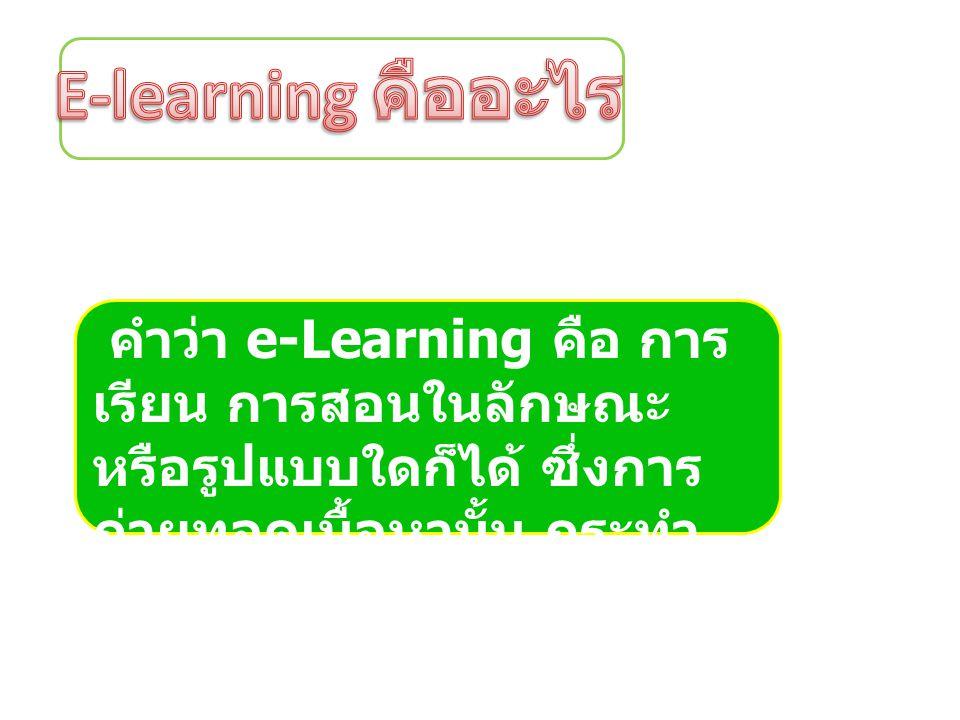 E-learning คืออะไร คำว่า e-Learning คือ การเรียน การสอนในลักษณะ หรือรูปแบบใดก็ได้ ซึ่งการถ่ายทอดเนื้อหานั้น กระทำผ่านทางสื่ออิเล็กทรอนิกส์