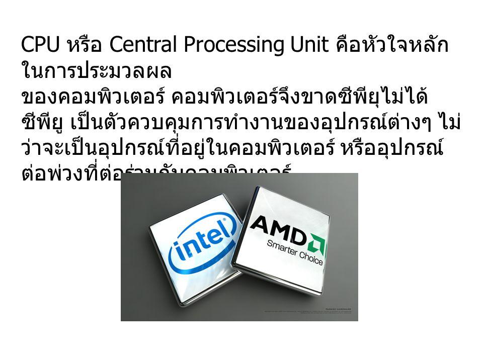 CPU หรือ Central Processing Unit คือหัวใจหลักในการประมวลผล ของคอมพิวเตอร์ คอมพิวเตอร์จึงขาดซีพียุไม่ได้ ซีพียู เป็นตัวควบคุมการทำงานของอุปกรณ์ต่างๆ ไม่ว่าจะเป็นอุปกรณ์ที่อยู่ในคอมพิวเตอร์ หรืออุปกรณ์ต่อพ่วงที่ต่อร่วมกับคอมพิวเตอร์